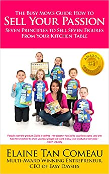 The Busy Mom's Guide - How To Sell Your Passion: Seven Principles to Sell Seven Figures From Your Kitchen Table by [Elaine Tan Comeau]