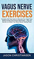 Vagus Nerve Exercises: Complete Self-Help Guide to Stimulate Your Vagal Tone, Relieve Anxiety and Prevent Inflammation - Learn the Secrets to Unleash Your Body Natural Healing Power