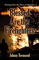 Blessed Are the Firefighters: Putting Out the Fires of Division