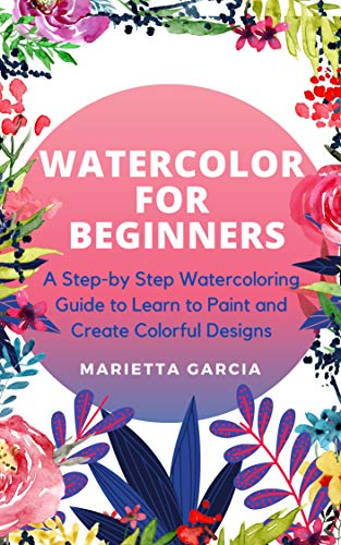 Watercolor for Beginners: A Step By Step Watercoloring Guide to Learn to Paint and Create Colorful Designs