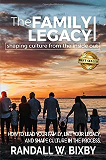 The Family Legacy - Shaping Culture from the Inside Out: How to Lead Your Family, Live Your Legacy, and Shape Culture in t...