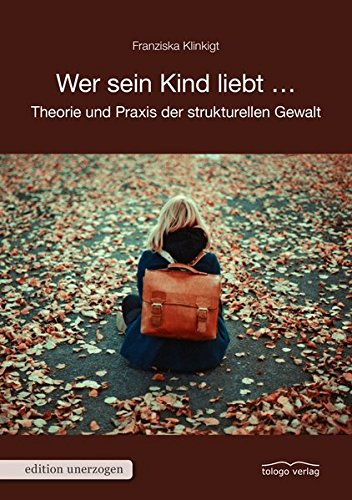 Wer sein Kind liebt ...: Theorie und Praxis der strukturellen Gewalt (edition unerzogen)
