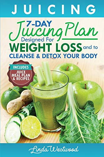Juicing: The 7-Day Juicing Plan Designed for Weight Loss and to Cleanse & Detox Your Body (Includes Juice Meal Plan & Recipes)