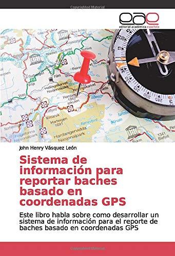 Sistema de información para reportar baches basado en coordenadas GPS: Este libro habla sobre como desarrollar un sistema de información para el reporte de baches basado en coordenadas GPS