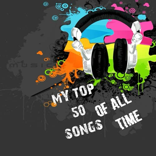 My Top 50 Songs Of All Time: Create Your Top 50 Best Songs You Have Ever Heard In Your Life For All...