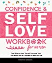 Confidence & Self Love Workbook for Women: Real Ways to Love Yourself, Increase Your Self-Worth and Be Confident in Who You Are