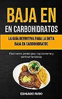 Baja En Carbohidratos: La guía definitiva para la dieta baja en carbohidratos (Fácilmente perder peso rápidamente y sentirse fantástico)