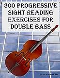 300 Progressive Sight Reading Exercises for Double Bass: Volume 1