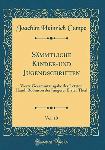 Sämmtliche Kinder-und Jugendschriften, Vol. 10: Vierte Gesammtausgabe der Letzten Hand; Robinson der Júngere, Erster Theil (Classic Reprint)
