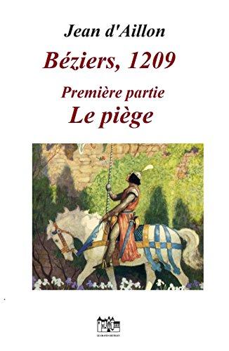BEZIERS, 1209: Première partie: LE PIEGE (Les aventures de Guilhem dUssel, chevalier troubadour)