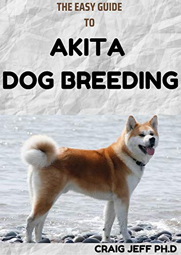 THE EASY GUIDE TO AKITA DOG BREEDING: A Perfect Guide To Buying, Owning, Health, Grooming, Training, Obedience and Caring for Your Akita