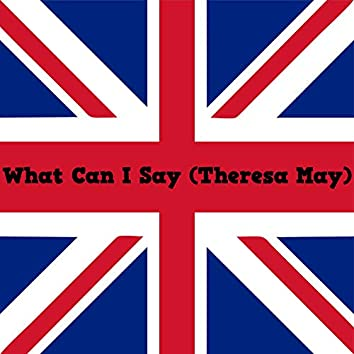 What Can I Say? (Theresa May)