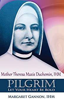 Pilgrim: Let Your Heart Be Bold: Mother Theresa Maxis Duchemin, I.H.M. by [Margaret Gannon]