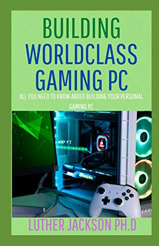 BUILDING WORLDCLASS GAMING PC: All You Need To Know About Building Your Personal Gaming PC