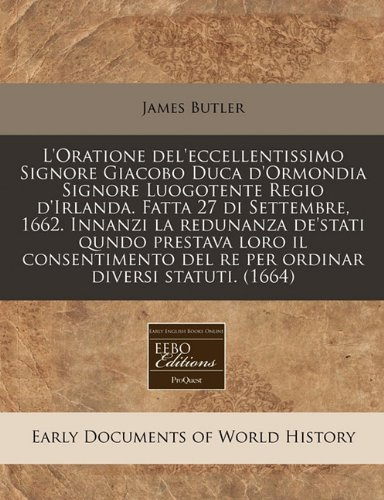 L'Oratione del'eccellentissimo Signore Giacobo Duca d'Ormondia Signore Luogotente Regio d'Irlanda. Fatta 27 di Settembre, 1662. Innanzi la redunanza ... diversi statuti. (1664) (Italian Edition)