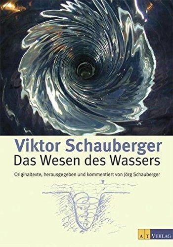 Das Wesen des Wassers: Originaltexte, herausgegeben und kommentiert von Jörg Schauberger