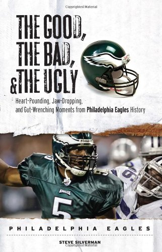 The Good, the Bad, and the Ugly: Philadelphia Eagles : Heart-Pounding, Jaw-Dropping, and Gut-Wrenching Moments from Philadelphia Eagles History (Good, the Bad, & the Ugly)