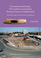 Excavations at Chester. the Northern and Eastern Roman Extramural Settlements: Excavations 1990-2019 and Other Investigations (Archaeopress Roman Archaeology)