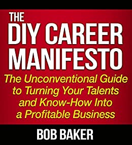 The DIY Career Manifesto: The Unconventional Guide to Turning Your Talents and Know-How Into a Profitable Business by [Bob Baker]
