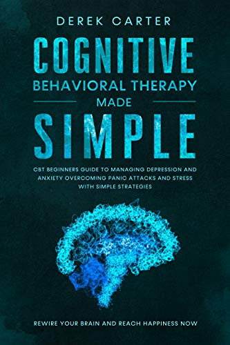 Cognitive Behavioral Therapy Made Simple : CBT Beginners Guide to Managing Depression and Anxiety,Overcoming Panic Attacks and Stress With Simple Strategies. Rewire Your Brain and Reach Happiness Now