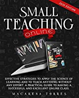 Small Teaching Online: Effective Strategies to Apply the Science of Learning and to Teach Anything Without Any Effort. a Practical Guide to Having a Successful and Excellent Online Class.