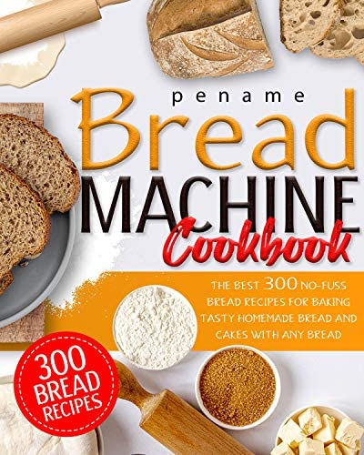 BREAD MACHINE COOKBOOK The Best 300 No Fuss Bread Recipes For Baking Tasty Homemade Bread And product image