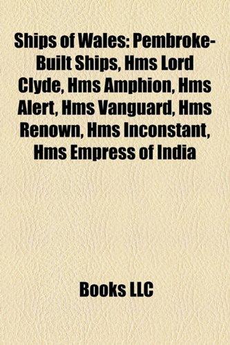 Ships of Wales: Pembroke-Built Ships, Hms Lord Clyde, Hms Amphion, Hms Alert, Hms Vanguard, Hms Renown, Hms Inconstant, Hms Empress of India