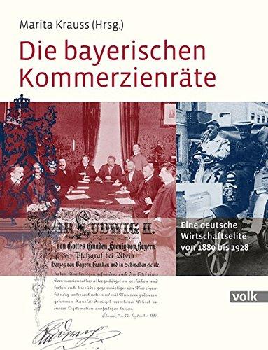 Die bayerischen Kommerzienräte: Eine deutsche Wirtschaftselite von 1880 bis 1928