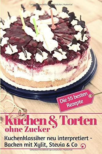Kuchen & Torten ohne Zucker: Kuchenklassiker neu interpretiert: Backen mit Xylit, Stevia & Co – die 55 besten Rezepte (Backen ohne Zucker, Band 6)