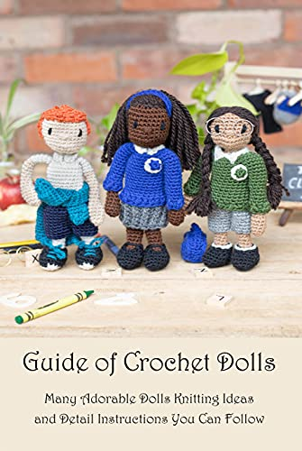Guide of Crochet Dolls: Many Adorable Dolls Knitting Ideas and Detail Instructions You Can Follow: Dolls Amigurumi Book (English Edition)