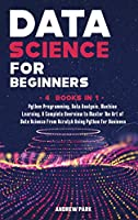 Data Science for Beginners: 4 Books in 1: Python Programming, Data Analysis, Machine Learning. A Complete Overview to Master The Art of Data Science From Scratch Using Python for Business (Data Science Mastery)
