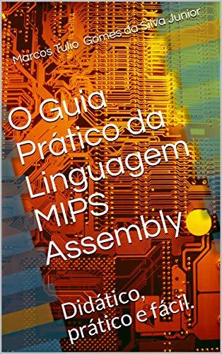 O Guia Prático da Linguagem MIPS Assembly: Didático, prático e fácil.