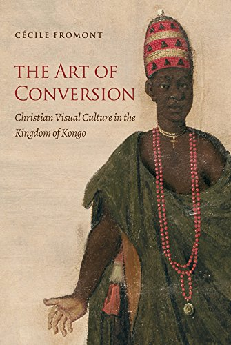 The Art of Conversion: Christian Visual Culture in the Kingdom of Kongo (Published by the Omohundro Institute of Early American History and Culture and the University of North Carolina Press)
