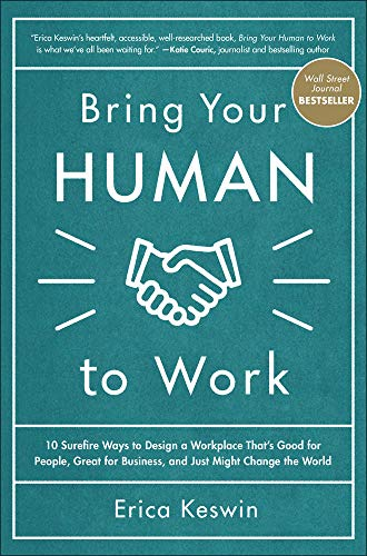 Bring Your Human to Work: 10 Surefire Ways to Design a Workplace That Is Good for People, Great for Business, and Just M