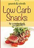 gesunde und schnelle Low Carb Snacks für zwischendurch: Rezepte fürs Büro, unterwegs und zu Hause (gesunde und schnelle Snacks)