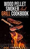 Wood Pellet Smoker and Grill Cookbook: Grill Like a Pro with the Easiest Recipes for a Perfect...
