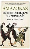 Amazonas, mujeres guerreras en la mitología: La historia del mito desde la Grecia antigua, el mundo islámico y la cristiandad, hasta la conquista de América