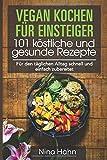 Vegan kochen für Einsteiger 101 köstliche und gesunde Rezepte: Für den täglichen Alltag schnell...