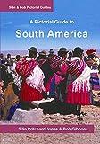 South America: A Pictorial Guide: Colombia, Venezuela, Brazil, Uruguay, Paraguay, Argentina, Chile, Bolivia, Peru, Ecuador, Guyana, Surinam & French Guiana (Sian and Bob Pictorial Guides)