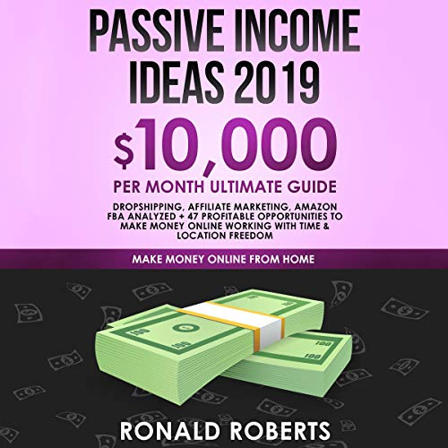 Passive Income Ideas 2019: $10,000/month Ultimate Guide - Dropshipping, Affiliate Marketing, Amazon FBA Analyzed + 47 Profitable Opportunities to Make Money Online Working with Time & Location Freedom cover art