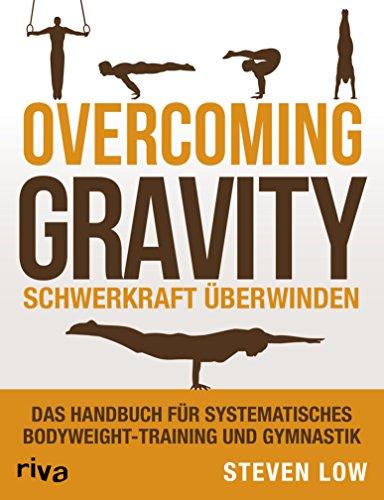 Overcoming Gravity - Schwerkraft überwinden: Das Handbuch für systematisches Bodyweight-Training und Gymnastik