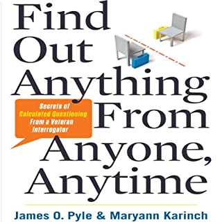 Find Out Anything from Anyone, Anytime     Secrets of Calculated Questioning from a Veteran Interrogator               By:                                                                                                                                 James Pyle,                                                                                        Maryann Karinch                               Narrated by:                                                                                                                                 Walter Dixon                      Length: 4 hrs and 22 mins     128 ratings     Overall 4.1