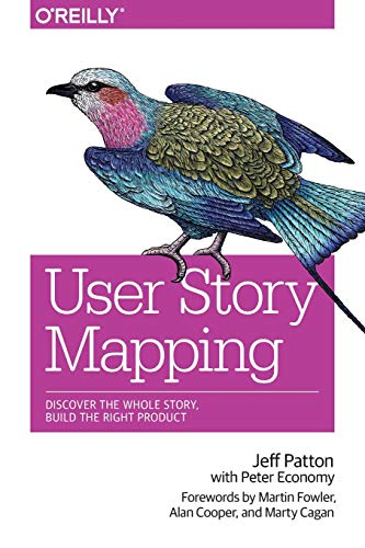 User Story Mapping: Discover the Whole Story, Build the Righ