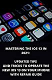 MASTERING THE IOS 13 IN 2021: Updated Tips And Tricks To Operate The New iOS 13 On Your Iphone With Repair Guide (English Edition)