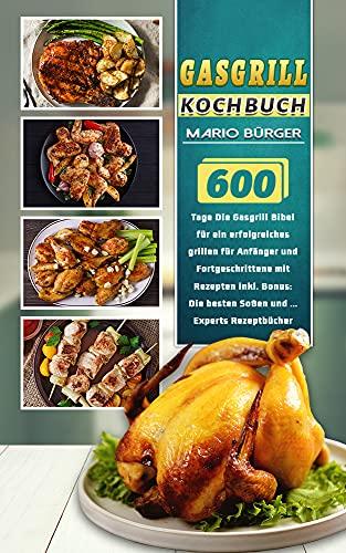 Gasgrill Kochbuch: 600 Tage Die Gasgrill Bibel für ein erfolgreiches grillen für Anfänger und Fortgeschrittene mit Rezepten inkl. Bonus: Die besten Soßen und ... Experts Rezeptbücher