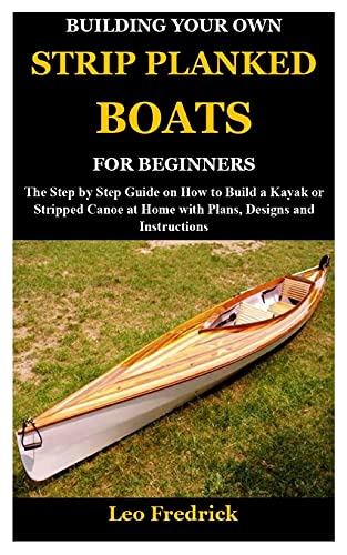 BUILDING YOUR OWN STRIP PLANKED BOATS FOR BEGINNERS: The Step by Step Guide...