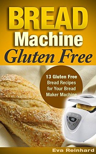 Bread Machine Gluten Free: 13 Gluten Free Bread Recipes for Your Bread Maker Machine (Celiac Disease, Gluten Intolerance, Baking) by [Eva Reinhard]