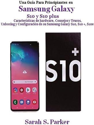 Una guía para principiantes en Samsung Galaxy S10 y S10plus: Características de hardware, consejos y trucos, unboxing y configuración de su Samsung Galaxy S10, S10 +, S10e (Spanish Edition)