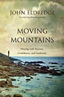 Moving Mountains: Praying with Passion, Confidence, and Authority (Step By Step Guide)
