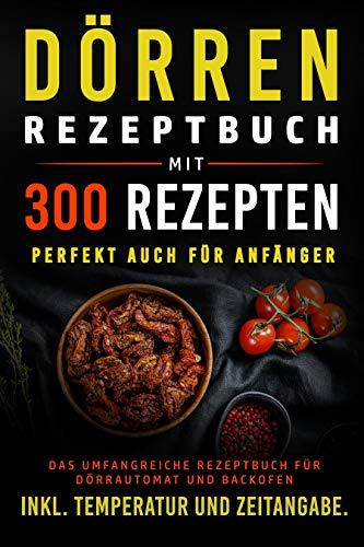 Dörren Rezeptbuch mit 300 Rezepten: Das umfangreiche Kochbuch für Dörrautomat und Backofen inkl. Temperatur und Zeitangabe